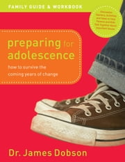 Preparing for Adolescence Family Guide and Workbook - How to Survive the Coming Years of Change ebook by Dr. James Dobson