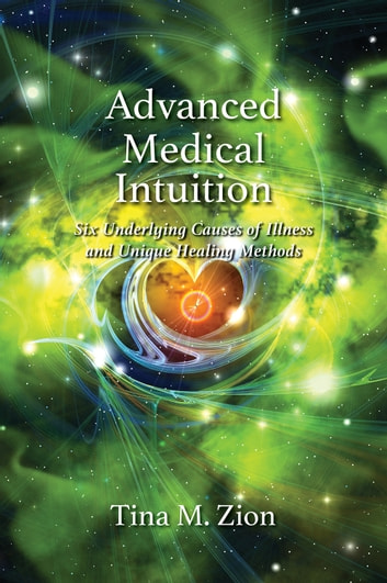 Advanced Medical Intuition - 6 Underlying Causes of Illness and Unique Healing Methods ebook by Tina M. Zion