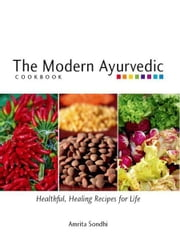 The Modern Ayurvedic Cookbook - Healthful, Healing Recipes for Life ebook by Amrita Sondhi