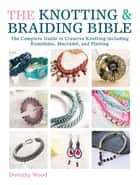 The Knotting & Braiding Bible - The Complete Guide to Creative Knotting Including Kumihimo, Macrame and Plaiting ebook by Dorothy Wood