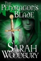 The Pendragon's Blade (The Last Pendragon Saga) ebook by Sarah Woodbury