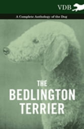 The Bedlington Terrier - A Complete Anthology of the Dog - ebook by Vintage Dog Books