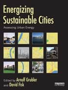 Energizing Sustainable Cities - Assessing Urban Energy ebook by Arnulf Grubler, David Fisk