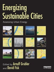 Energizing Sustainable Cities - Assessing Urban Energy ebook by Arnulf Grubler,David Fisk