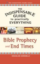 The Indispensable Guide to Practically Everything: Bible Prophecy and End Times ebook by Douglas Connelly