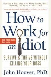How to Work for an Idiot, Revised and Expanded with More Idiots, More Insanity, and More Incompetency - Survive and Thrive Without Kiling Your Boss ebook by John Hoover