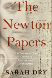 The Newton Papers: The Strange and True Odyssey of Isaac Newtons Manuscripts ebook by Sarah Dry