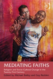 Mediating Faiths - Religion and Socio-Cultural Change in the Twenty-First Century ebook by Dr Guy Redden,Dr Michael Bailey