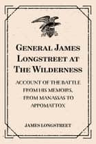 General James Longstreet at The Wilderness: Account of the Battle from His Memoirs, From Manassas to Appomattox ebook by James Longstreet