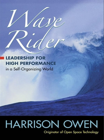 Wave Rider - Leadership for High Performance in a Self-Organizing World ebook by Harrison Owen