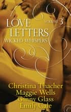 Love Letters Volume 3: Wicked Whispers ebook by Ginny Glass, Christina Thacher, Emily Cale,...