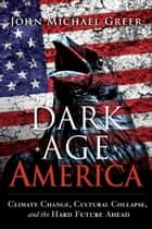 Dark Age America - Climate Change, Cultural Collapse, and the Hard Future Ahead ebook by John Michael Greer
