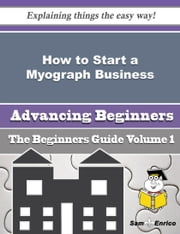 How to Start a Myograph Business (Beginners Guide) - How to Start a Myograph Business (Beginners Guide) ebook by Luisa Valentine
