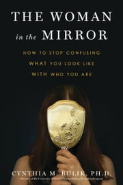 The Woman in the Mirror - How to Stop Confusing What You Look Like with Who You Are ebook by Cynthia M. Bulik, Ph.D.