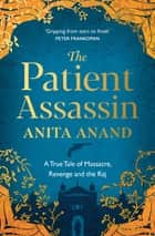 The Patient Assassin - A True Tale of Massacre, Revenge and the Raj ebook by Anita Anand