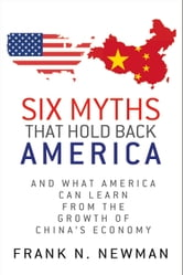 Six Myths that Hold Back America - And What America Can Learn from the Growth of China's Economy ebook by Frank N. Newman