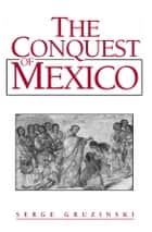 The Conquest of Mexico ebook by Serge Gruzinski