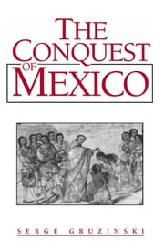 The Conquest of Mexico - Westernization of Indian Societies from the 16th to the 18th Century ebook by Serge Gruzinski