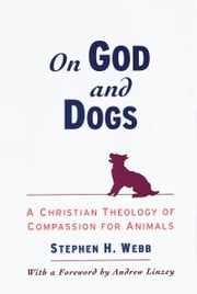 On God and Dogs: A Christian Theology of Compassion for Animals ebook by Stephen H. Webb,Andrew Linzey
