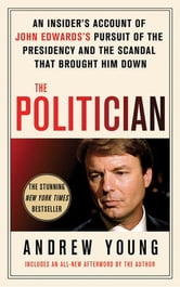 The Politician - An Insider's Account of John Edwards's Pursuit of the Presidency and the Scandal That Brought Him Down ebook by Andrew Young