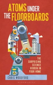Atoms Under the Floorboards - The Surprising Science Hidden in Your Home ebook by Chris Woodford