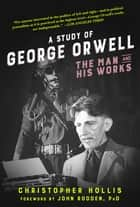 A Study of George Orwell - The Man and His Works ebook by Christopher Hollis, John Rodden