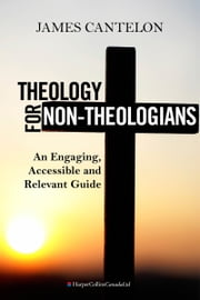 Theology For Non-Theologians - An Engaging, Accessible, and Relevant Guide ebook by James Cantelon