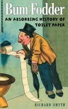 Bum Fodder - An Absorbing History of Toilet Paper ebook by Richard Smyth