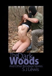 The Dark Woods & Other Bondage Stories ebook by SJ Lewis
