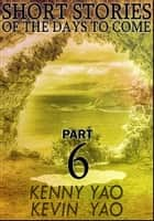 Short Stories Of The Days To Come: Part Six ebook by Kenny Yao, Kevin Yao