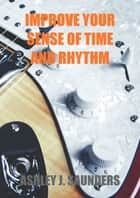 Improve Your Sense of Time and Rhythm ebook by Ashley J. Saunders
