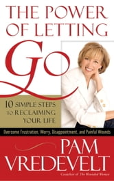 The Power of Letting Go - 10 Simple Steps to Reclaiming Your Life ebook by Pam Vredevelt