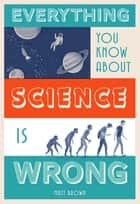 Everything You Know About Science is Wrong ebook by Matt Brown