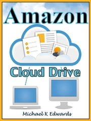 Managing Your Amazon Cloud Drive: All You Need to Know About Easy Cloud Storage ebook by Michael K Edwards