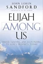 Elijah Among Us - Understanding and Responding to God's Prophets Today ebook by John Loren Sandford, Bill Hamon