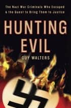 Hunting Evil - The Nazi War Criminals Who Escaped and the Quest to Bring Them to Justice ebook by Guy Walters