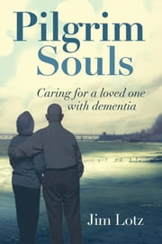 Pilgrim Souls - Caring for a Loved One with Dementia ebook by Jim Lotz
