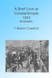 A Brief Look at Contantinople, 1893, Illustrated ebook by F Marion Crawford