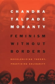 Feminism without Borders - Decolonizing Theory, Practicing Solidarity ebook by Chandra Talpade Mohanty