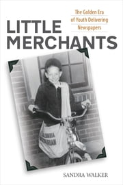Little Merchants - The Golden Era of Youth Delivering Newspapers ebook by Sandra Walker