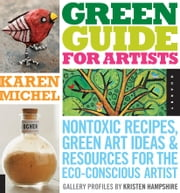 Green Guide for Artists: Nontoxic Recipes, Green Art Ideas, & Resources for the Eco-Conscious Artist - Nontoxic Recipes, Green Art Ideas, & Resources for the Eco-Conscious Artist ebook by Karen Michel