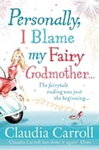 Personally, I Blame my Fairy Godmother ebook by Claudia Carroll