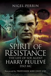 Spirit of Resistance - The Life of SOE Agent Harry Peulevé, DSO MC ebook by Nigel   Perrin