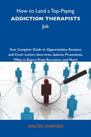 How to Land a Top-Paying Addiction therapists Job: Your Complete Guide to Opportunities, Resumes and Cover Letters, Interviews, Salaries, Promotions, What to Expect From Recruiters and More ebook by Sanford Walter