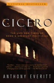 Cicero - The Life and Times of Rome's Greatest Politician ebook by Anthony Everitt