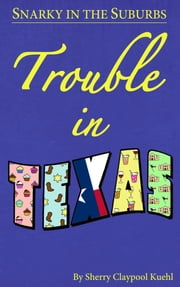 Snarky in the Suburbs Trouble in Texas ebook by Sherry  Claypool Kuehl