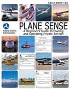 Plane Sense - A Beginner's Guide to Owning and Operating Private Aircraft FAA-H-8083-19A ebook by Nightingale Bamford School