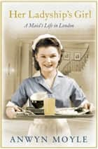 Her Ladyship's Girl - A Maid's Life in London ebook by Anwyn Moyle