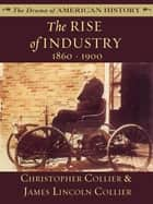 The Rise of Industry: 1860 - 1900 ebook by James Lincoln Collier,Christopher Collier