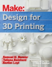 Make: Design for 3D Printing - Scanning, Creating, Editing, Remixing, and Making in Three Dimensions ebook by Samuel N. Bernier,Bertier Luyt,Tatiana Reinhard